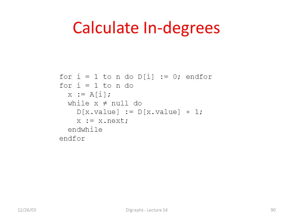 12/26/03Digraphs - Lecture 1490 Calculate In-degrees for i = 1 to n do D[i] := 0; endfor for i = 1 to n do x := A[i]; while x ≠ null do D[x.value] :=