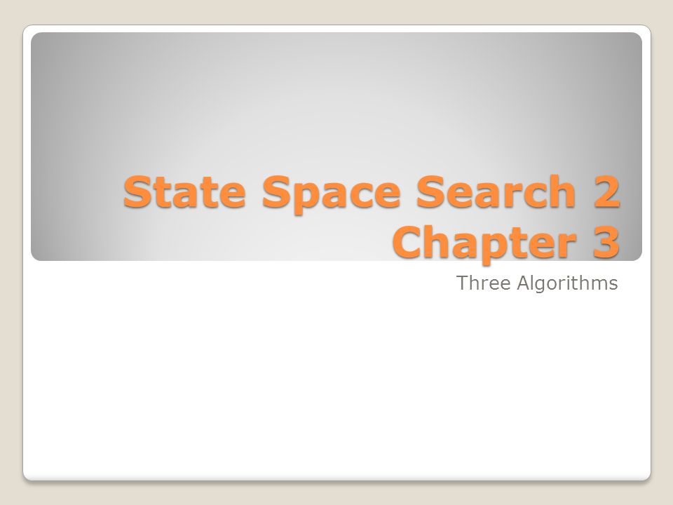State Space Search 2 Chapter 3 Three Algorithms