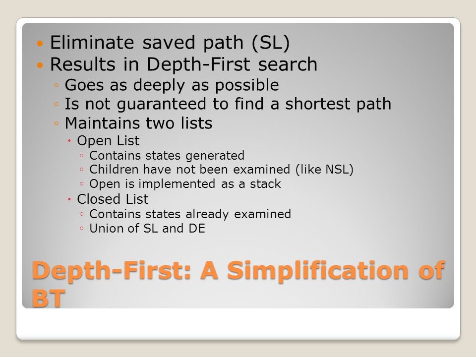 Depth-First: A Simplification of BT Eliminate saved path (SL) Results in Depth-First search ◦Goes as deeply as possible ◦Is not guaranteed to find a s