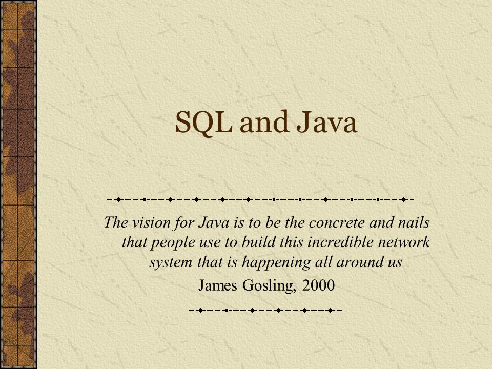 SQL and Java The vision for Java is to be the concrete and nails that people use to build this incredible network system that is happening all around us James Gosling, 2000