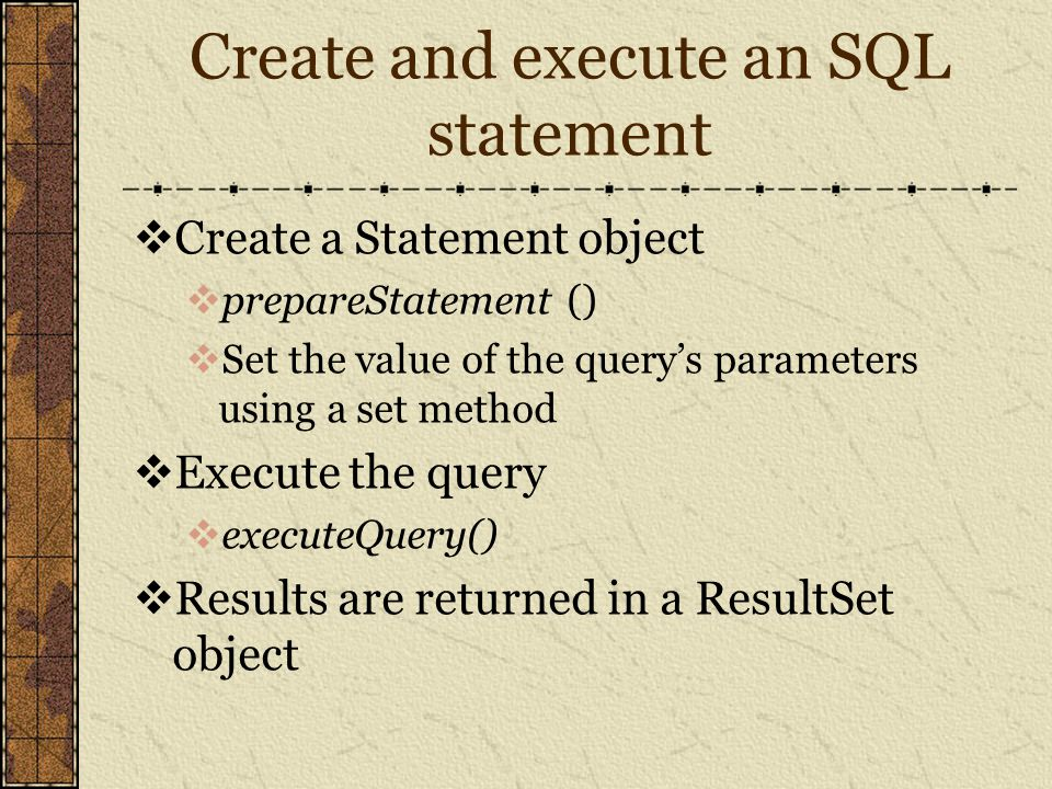 Create and execute an SQL statement  Create a Statement object  prepareStatement ()  Set the value of the query's parameters using a set method  Execute the query  executeQuery()  Results are returned in a ResultSet object