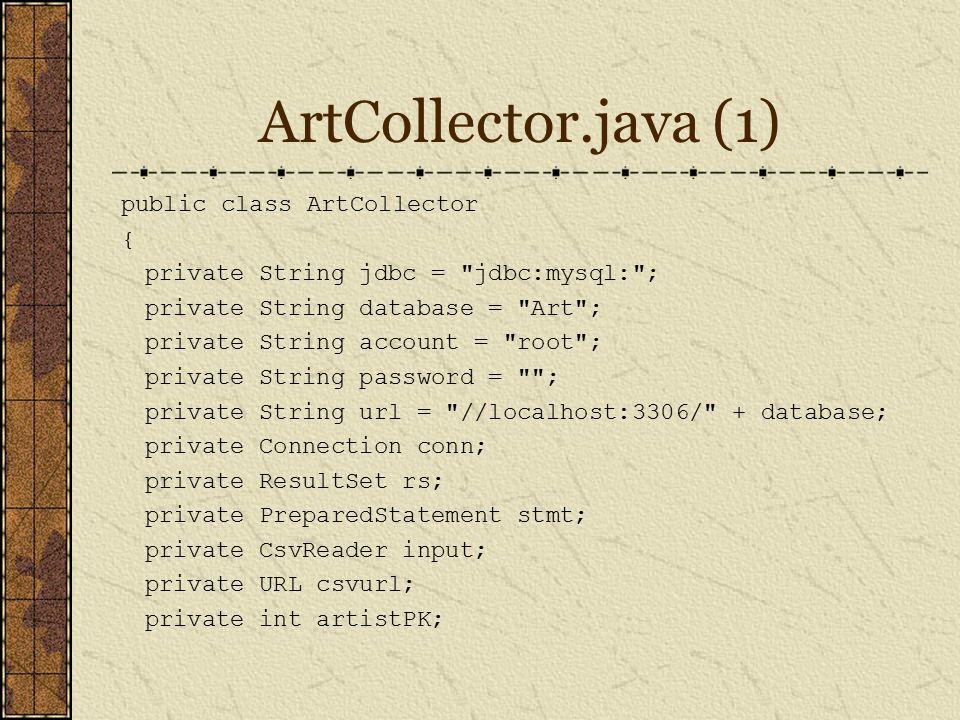 ArtCollector.java (1) public class ArtCollector { private String jdbc = jdbc:mysql: ; private String database = Art ; private String account = root ; private String password = ; private String url = //localhost:3306/ + database; private Connection conn; private ResultSet rs; private PreparedStatement stmt; private CsvReader input; private URL csvurl; private int artistPK;