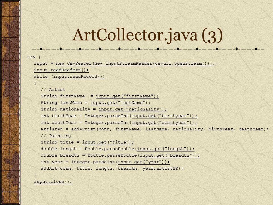 ArtCollector.java (3) try { input = new CsvReader(new InputStreamReader(csvurl.openStream())); input.readHeaders(); while (input.readRecord()) { // Artist String firstName = input.get( firstName ); String lastName = input.get( lastName ); String nationality = input.get( nationality ); int birthYear = Integer.parseInt(input.get( birthyear )); int deathYear = Integer.parseInt(input.get( deathyear )); artistPK = addArtist(conn, firstName, lastName, nationality, birthYear, deathYear); // Painting String title = input.get( title ); double length = Double.parseDouble(input.get( length )); double breadth = Double.parseDouble(input.get( breadth )); int year = Integer.parseInt(input.get( year )); addArt(conn, title, length, breadth, year,artistPK); } input.close();