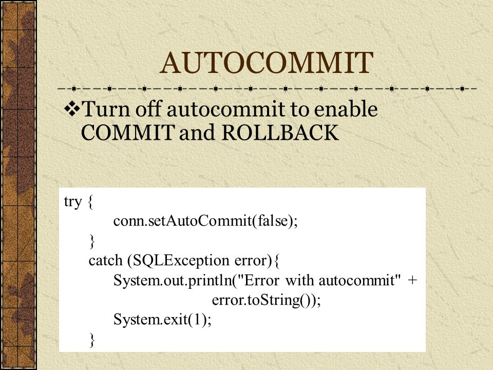 AUTOCOMMIT  Turn off autocommit to enable COMMIT and ROLLBACK try { conn.setAutoCommit(false); } catch (SQLException error){ System.out.println( Error with autocommit + error.toString()); System.exit(1); }