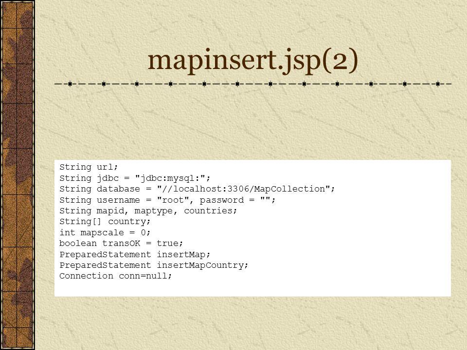 mapinsert.jsp(2) String url; String jdbc = jdbc:mysql: ; String database = //localhost:3306/MapCollection ; String username = root , password = ; String mapid, maptype, countries; String[] country; int mapscale = 0; boolean transOK = true; PreparedStatement insertMap; PreparedStatement insertMapCountry; Connection conn=null;