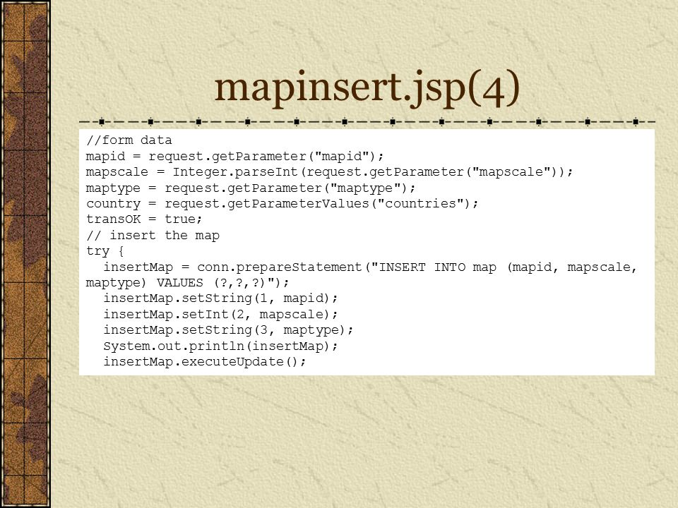 mapinsert.jsp(4) //form data mapid = request.getParameter( mapid ); mapscale = Integer.parseInt(request.getParameter( mapscale )); maptype = request.getParameter( maptype ); country = request.getParameterValues( countries ); transOK = true; // insert the map try { insertMap = conn.prepareStatement( INSERT INTO map (mapid, mapscale, maptype) VALUES (?,?,?) ); insertMap.setString(1, mapid); insertMap.setInt(2, mapscale); insertMap.setString(3, maptype); System.out.println(insertMap); insertMap.executeUpdate();