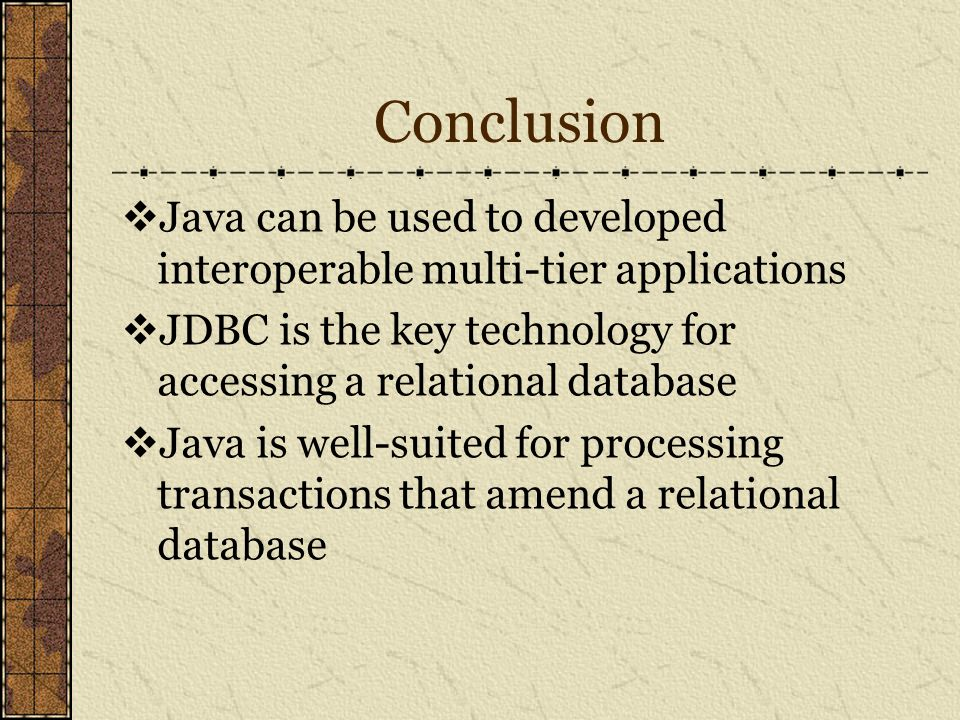 Conclusion  Java can be used to developed interoperable multi-tier applications  JDBC is the key technology for accessing a relational database  Java is well-suited for processing transactions that amend a relational database