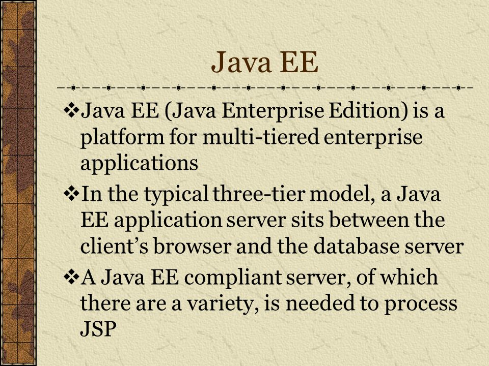 Java EE  Java EE (Java Enterprise Edition) is a platform for multi-tiered enterprise applications  In the typical three-tier model, a Java EE application server sits between the client's browser and the database server  A Java EE compliant server, of which there are a variety, is needed to process JSP
