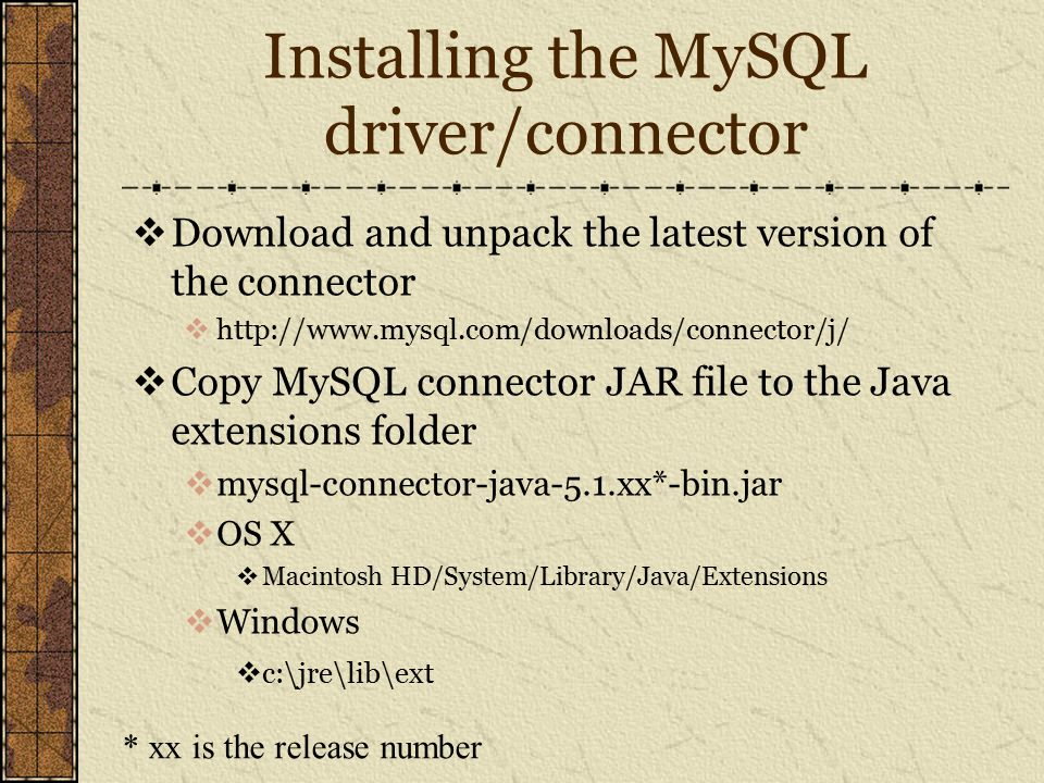 Installing the MySQL driver/connector  Download and unpack the latest version of the connector  http://www.mysql.com/downloads/connector/j/  Copy MySQL connector JAR file to the Java extensions folder  mysql-connector-java-5.1.xx*-bin.jar  OS X  Macintosh HD/System/Library/Java/Extensions  Windows  c:\jre\lib\ext * xx is the release number