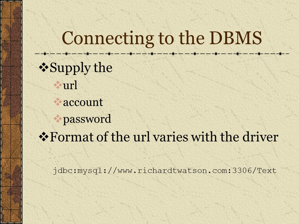 Connecting to the DBMS  Supply the  url  account  password  Format of the url varies with the driver jdbc:mysql://www.richardtwatson.com:3306/Text