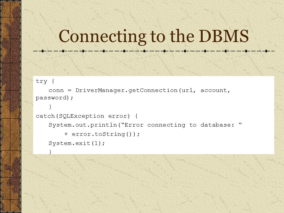 Connecting to the DBMS try { conn = DriverManager.getConnection(url, account, password); } catch(SQLException error) { System.out.println( Error connecting to database: + error.toString()); System.exit(1); }