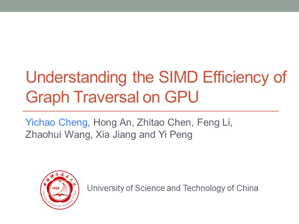 Understanding the SIMD Efficiency of Graph Traversal on GPU Yichao Cheng, Hong An, Zhitao Chen, Feng Li, Zhaohui Wang, Xia Jiang and Yi Peng University of Science and Technology of China