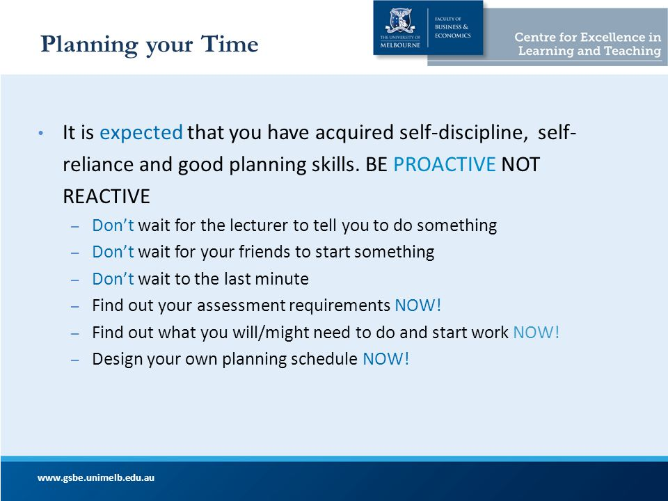 Planning your Time It is expected that you have acquired self-discipline, self- reliance and good planning skills. BE PROACTIVE NOT REACTIVE – Don't w