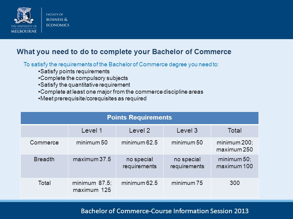 What you need to do to complete your Bachelor of Commerce To satisfy the requirements of the Bachelor of Commerce degree you need to: Satisfy points r