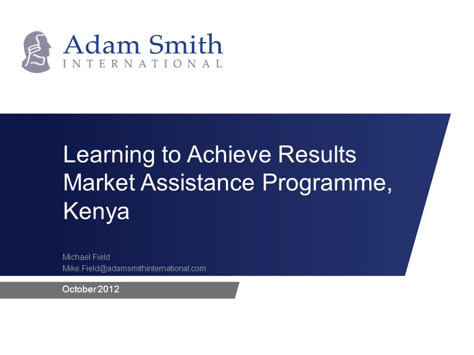 October 2012 Michael Field Mike.Field@adamsmithinternational.com Learning to Achieve Results Market Assistance Programme, Kenya