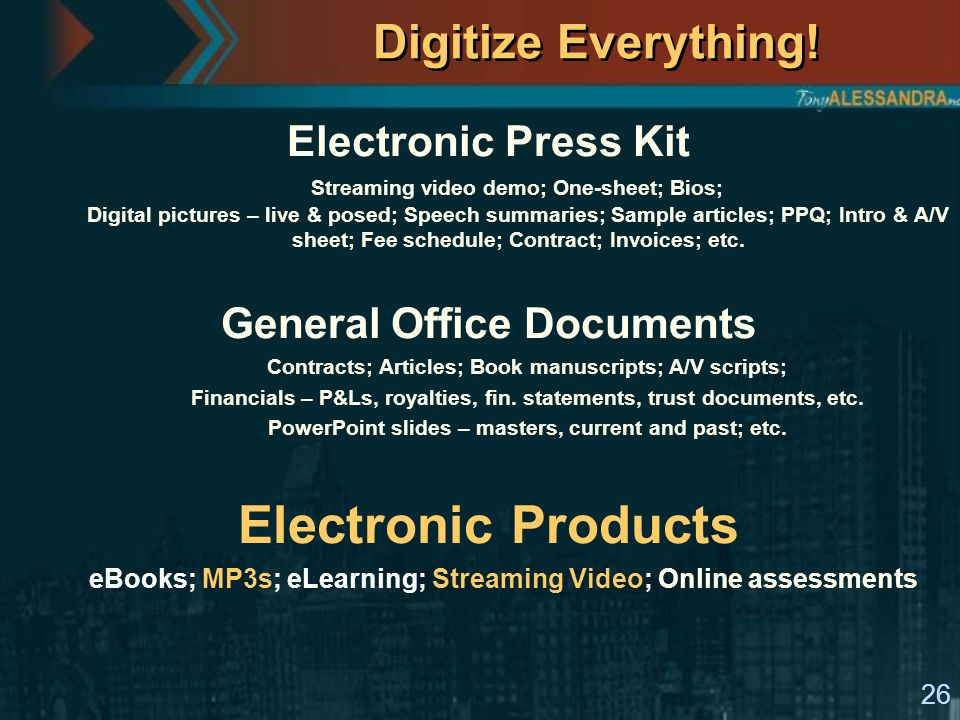 26 Digitize Everything! Electronic Press Kit Streaming video demo; One-sheet; Bios; Digital pictures – live & posed; Speech summaries; Sample articles
