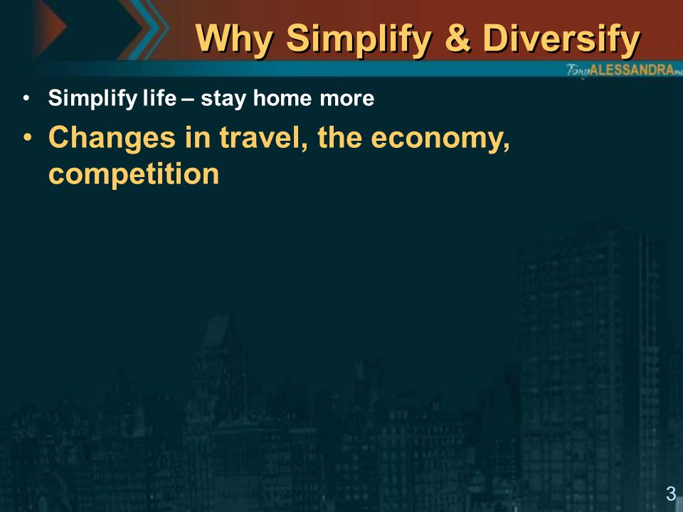 3 Why Simplify & Diversify Simplify life – stay home more Changes in travel, the economy, competition