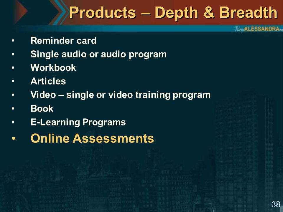 38 Products – Depth & Breadth Reminder card Single audio or audio program Workbook Articles Video – single or video training program Book E-Learning Programs Online Assessments