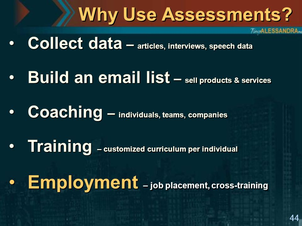 44 Why Use Assessments? Collect data – articles, interviews, speech dataCollect data – articles, interviews, speech data Build an email list – sell pr