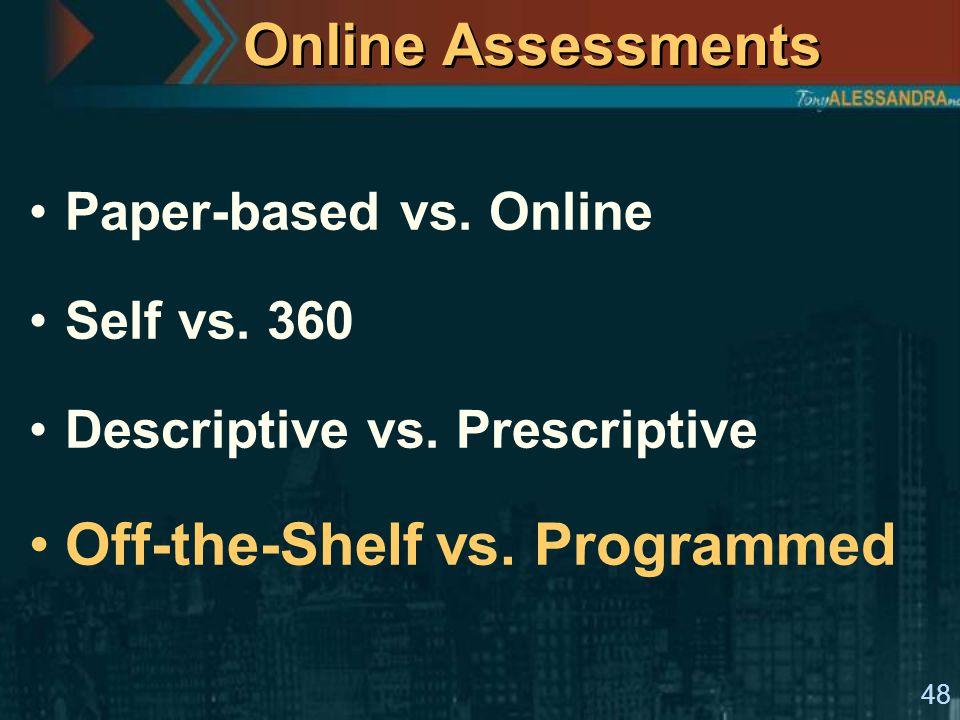 48 Online Assessments Paper-based vs. Online Self vs. 360 Descriptive vs. Prescriptive Off-the-Shelf vs. Programmed