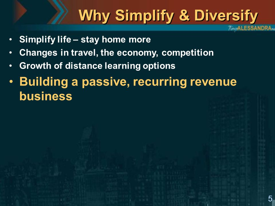 5 Why Simplify & Diversify Simplify life – stay home more Changes in travel, the economy, competition Growth of distance learning options Building a p