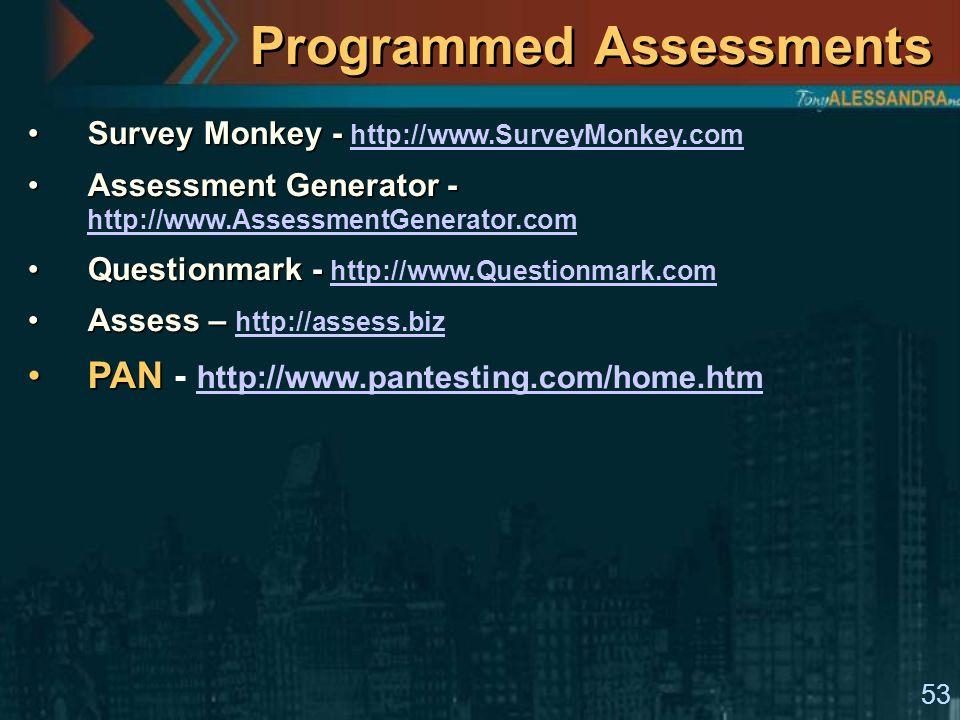 53 Programmed Assessments Survey Monkey -Survey Monkey - http://www.SurveyMonkey.com http://www.SurveyMonkey.com Assessment Generator -Assessment Generator - http://www.AssessmentGenerator.com http://www.AssessmentGenerator.com Questionmark -Questionmark - http://www.Questionmark.com http://www.Questionmark.com Assess –Assess – http://assess.biz http://assess.biz PANPAN - http://www.pantesting.com/home.htm http://www.pantesting.com/home.htm