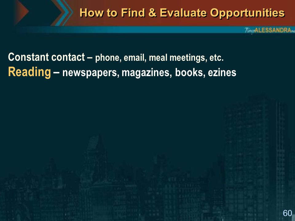 60 How to Find & Evaluate Opportunities Constant contact – phone, email, meal meetings, etc. Reading – newspapers, magazines, books, ezines