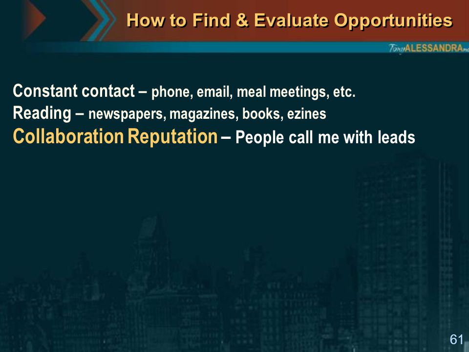 61 How to Find & Evaluate Opportunities Constant contact – phone, email, meal meetings, etc. Reading – newspapers, magazines, books, ezines Collaborat