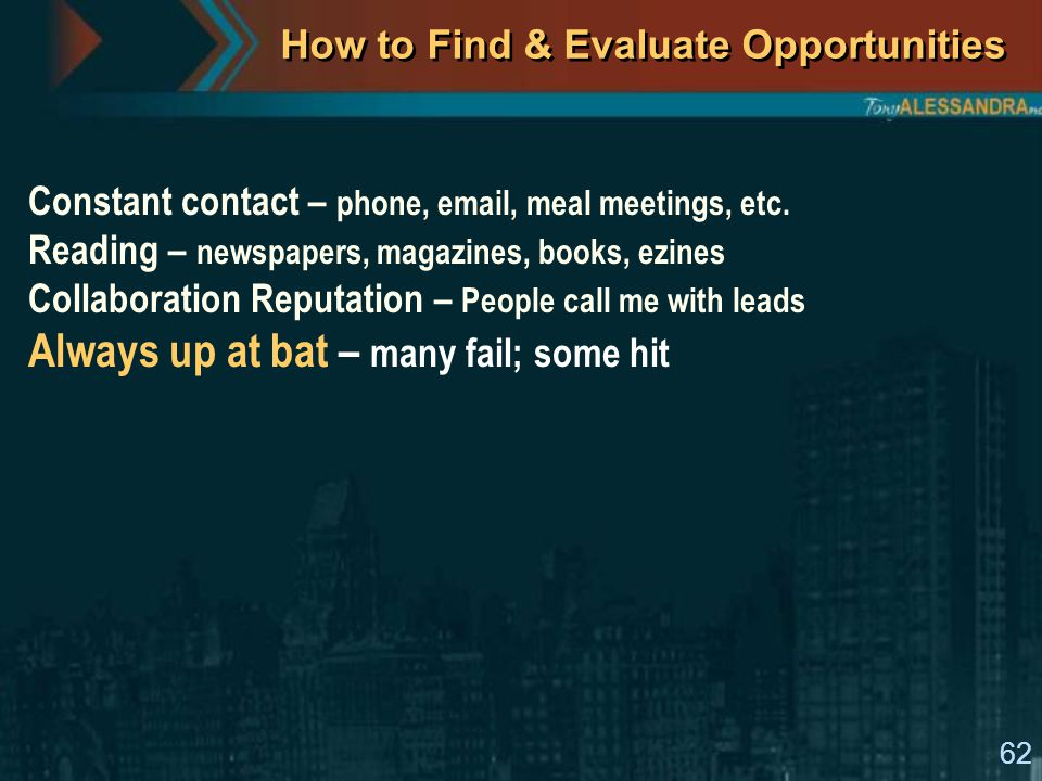 62 How to Find & Evaluate Opportunities Constant contact – phone, email, meal meetings, etc.