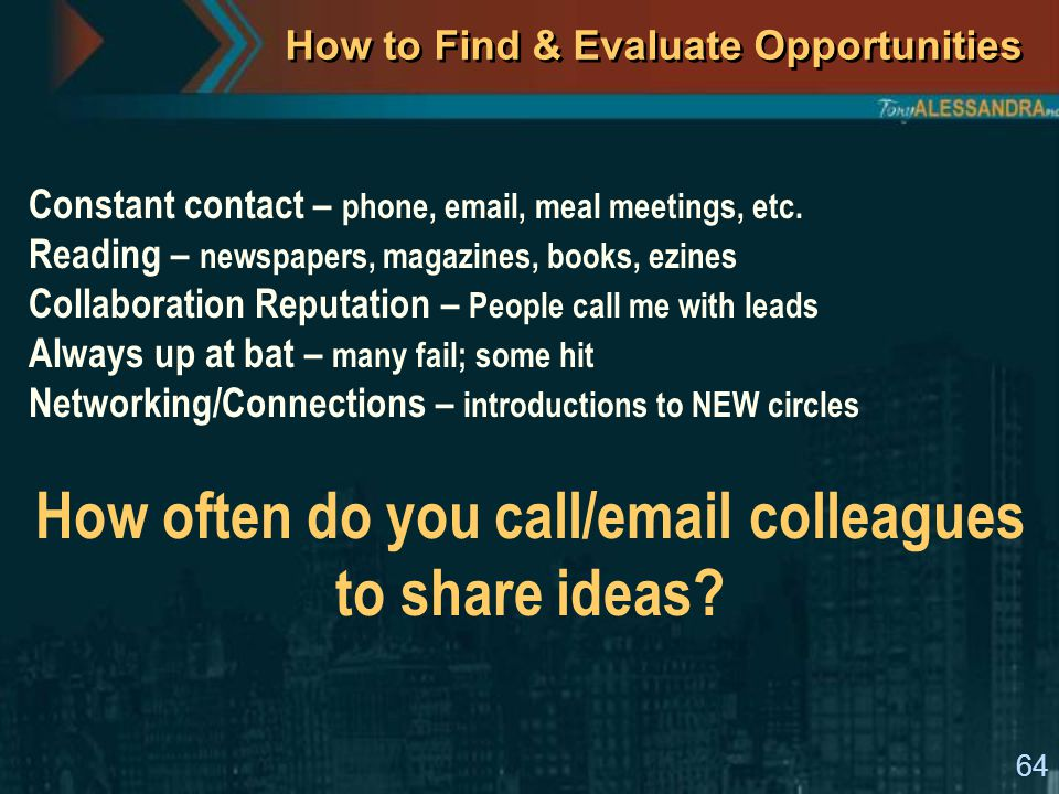 64 How to Find & Evaluate Opportunities Constant contact – phone, email, meal meetings, etc.