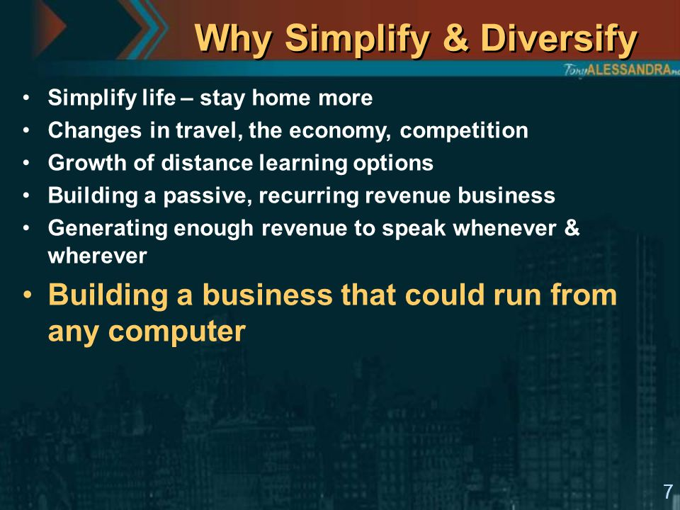 7 Why Simplify & Diversify Simplify life – stay home more Changes in travel, the economy, competition Growth of distance learning options Building a passive, recurring revenue business Generating enough revenue to speak whenever & wherever Building a business that could run from any computer