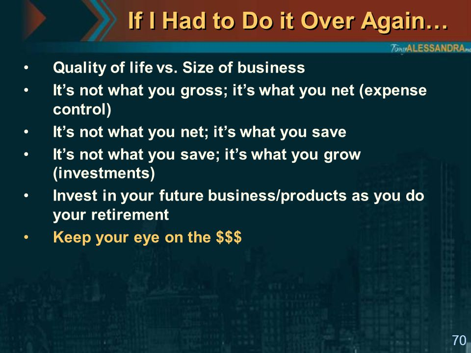 70 If I Had to Do it Over Again… Quality of life vs. Size of business It's not what you gross; it's what you net (expense control) It's not what you n