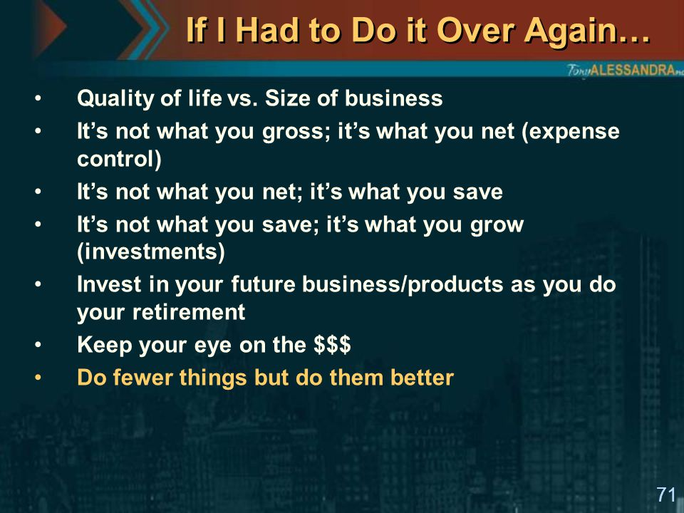 71 If I Had to Do it Over Again… Quality of life vs. Size of business It's not what you gross; it's what you net (expense control) It's not what you n