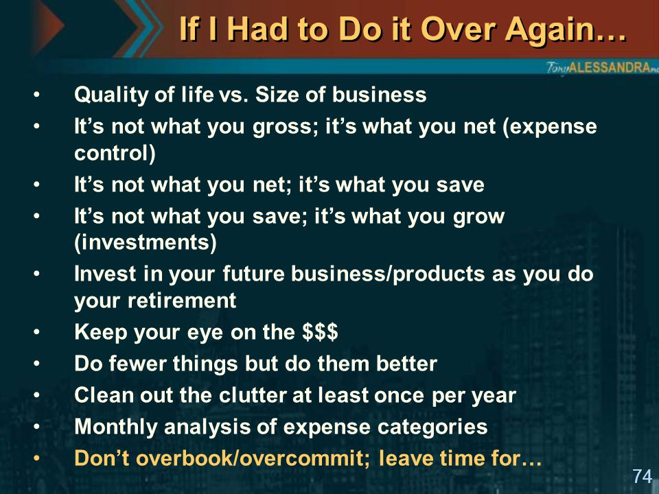 74 If I Had to Do it Over Again… Quality of life vs. Size of business It's not what you gross; it's what you net (expense control) It's not what you n