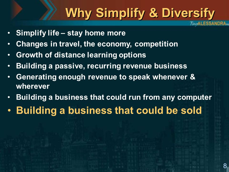 8 Why Simplify & Diversify Simplify life – stay home more Changes in travel, the economy, competition Growth of distance learning options Building a p