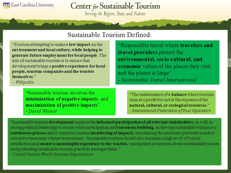 Sustainable Tourism Defined: Tourism attempting to make a low impact on the environment and local culture, while helping to generate future employment for local people.