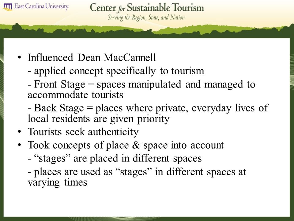 Influenced Dean MacCannell - applied concept specifically to tourism - Front Stage = spaces manipulated and managed to accommodate tourists - Back Stage = places where private, everyday lives of local residents are given priority Tourists seek authenticity Took concepts of place & space into account - stages are placed in different spaces - places are used as stages in different spaces at varying times