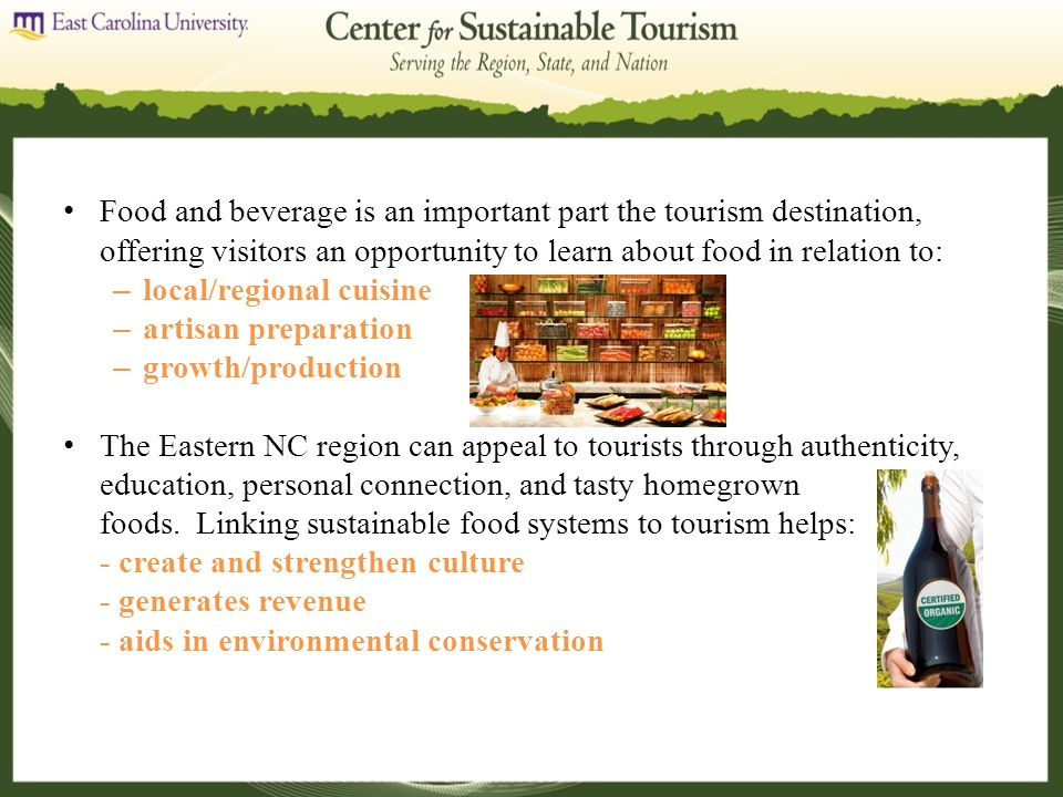 Food and beverage is an important part the tourism destination, offering visitors an opportunity to learn about food in relation to: – local/regional cuisine – artisan preparation – growth/production The Eastern NC region can appeal to tourists through authenticity, education, personal connection, and tasty homegrown foods.