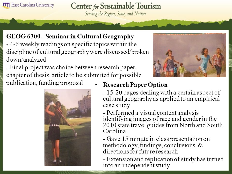 Research Paper Option - 15-20 pages dealing with a certain aspect of cultural geography as applied to an empirical case study - Performed a visual content analysis identifying images of race and gender in the 2010 state travel guides from North and South Carolina - Gave 15 minute in class presentation on methodology, findings, conclusions, & directions for future research - Extension and replication of study has turned into an independent study GEOG 6300 - Seminar in Cultural Geography - 4-6 weekly readings on specific topics within the discipline of cultural geography were discussed/broken down/analyzed - Final project was choice between research paper, chapter of thesis, article to be submitted for possible publication, funding proposal