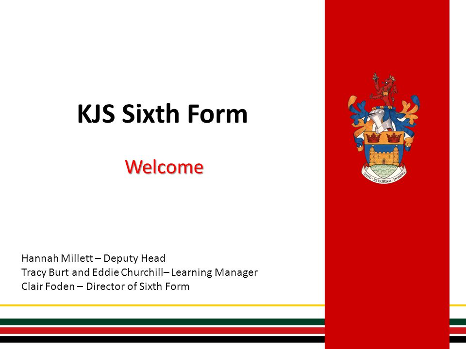 KJS Sixth Form Welcome Hannah Millett – Deputy Head Tracy Burt and Eddie Churchill– Learning Manager Clair Foden – Director of Sixth Form