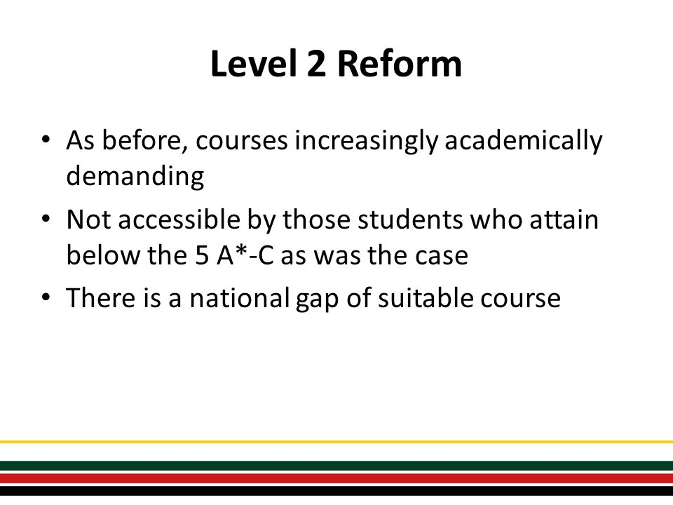 Level 2 Reform As before, courses increasingly academically demanding Not accessible by those students who attain below the 5 A*-C as was the case There is a national gap of suitable course