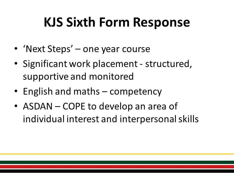 KJS Sixth Form Response 'Next Steps' – one year course Significant work placement - structured, supportive and monitored English and maths – competency ASDAN – COPE to develop an area of individual interest and interpersonal skills