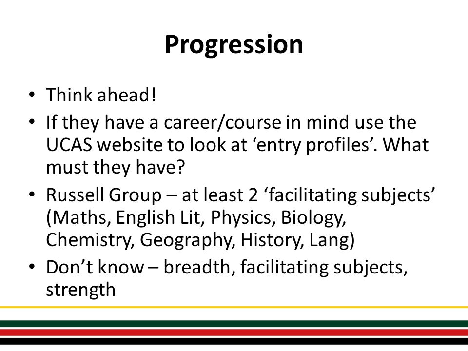 Progression Think ahead! If they have a career/course in mind use the UCAS website to look at 'entry profiles'. What must they have? Russell Group – a