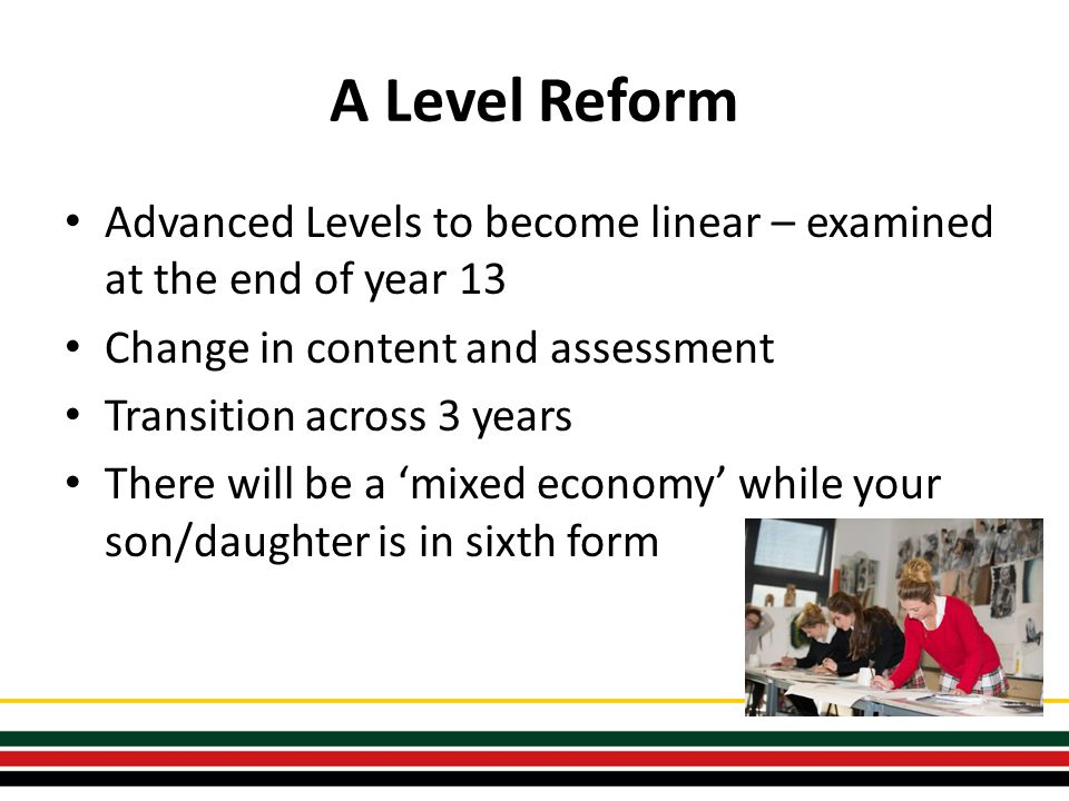 A Level Reform Advanced Levels to become linear – examined at the end of year 13 Change in content and assessment Transition across 3 years There will be a 'mixed economy' while your son/daughter is in sixth form