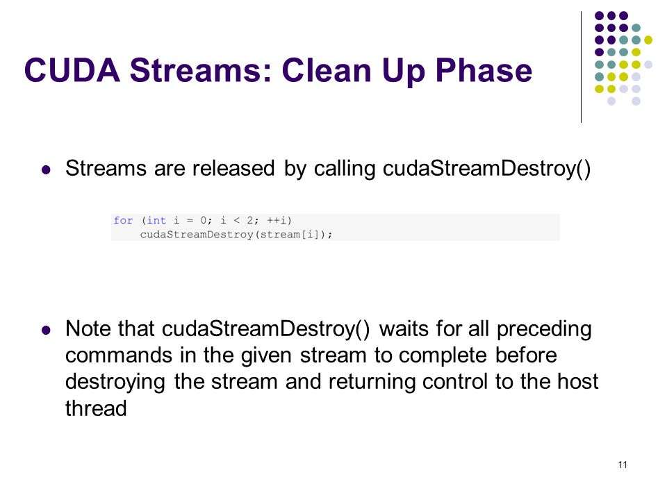 CUDA Streams: Clean Up Phase Streams are released by calling cudaStreamDestroy() Note that cudaStreamDestroy() waits for all preceding commands in the given stream to complete before destroying the stream and returning control to the host thread 11