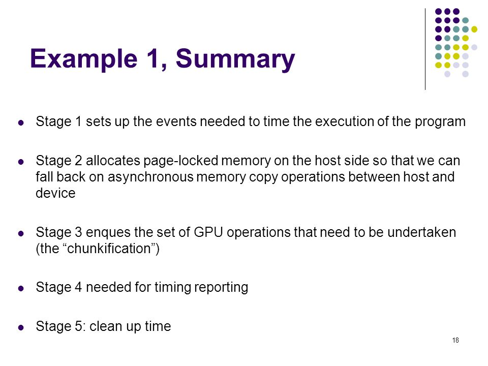 Example 1, Summary Stage 1 sets up the events needed to time the execution of the program Stage 2 allocates page-locked memory on the host side so that we can fall back on asynchronous memory copy operations between host and device Stage 3 enques the set of GPU operations that need to be undertaken (the chunkification ) Stage 4 needed for timing reporting Stage 5: clean up time 18
