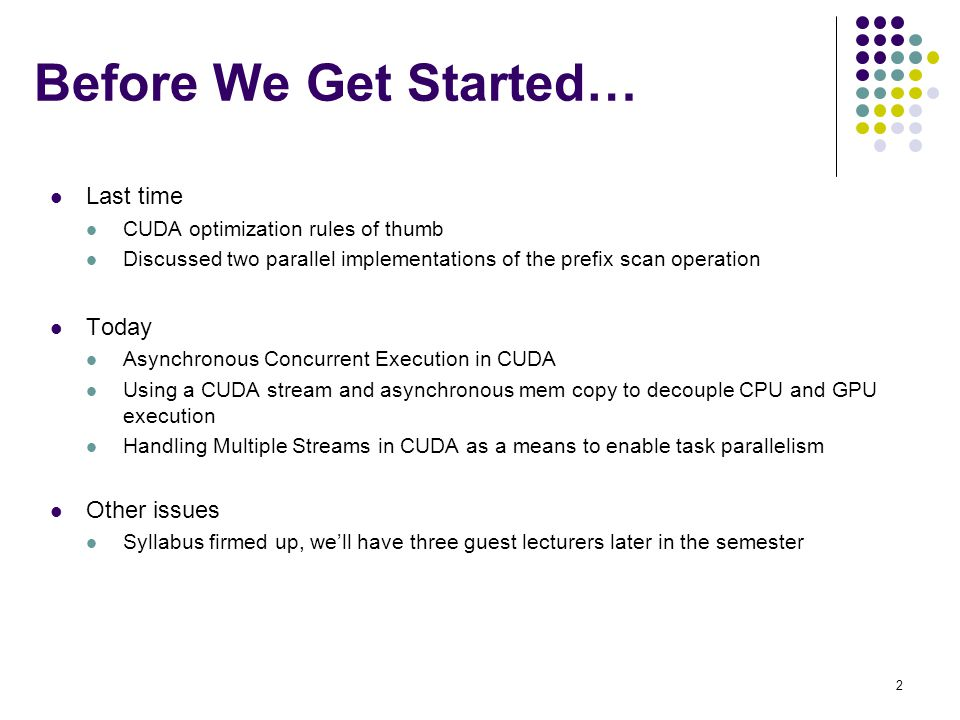 Before We Get Started… Last time CUDA optimization rules of thumb Discussed two parallel implementations of the prefix scan operation Today Asynchronous Concurrent Execution in CUDA Using a CUDA stream and asynchronous mem copy to decouple CPU and GPU execution Handling Multiple Streams in CUDA as a means to enable task parallelism Other issues Syllabus firmed up, we'll have three guest lecturers later in the semester 2