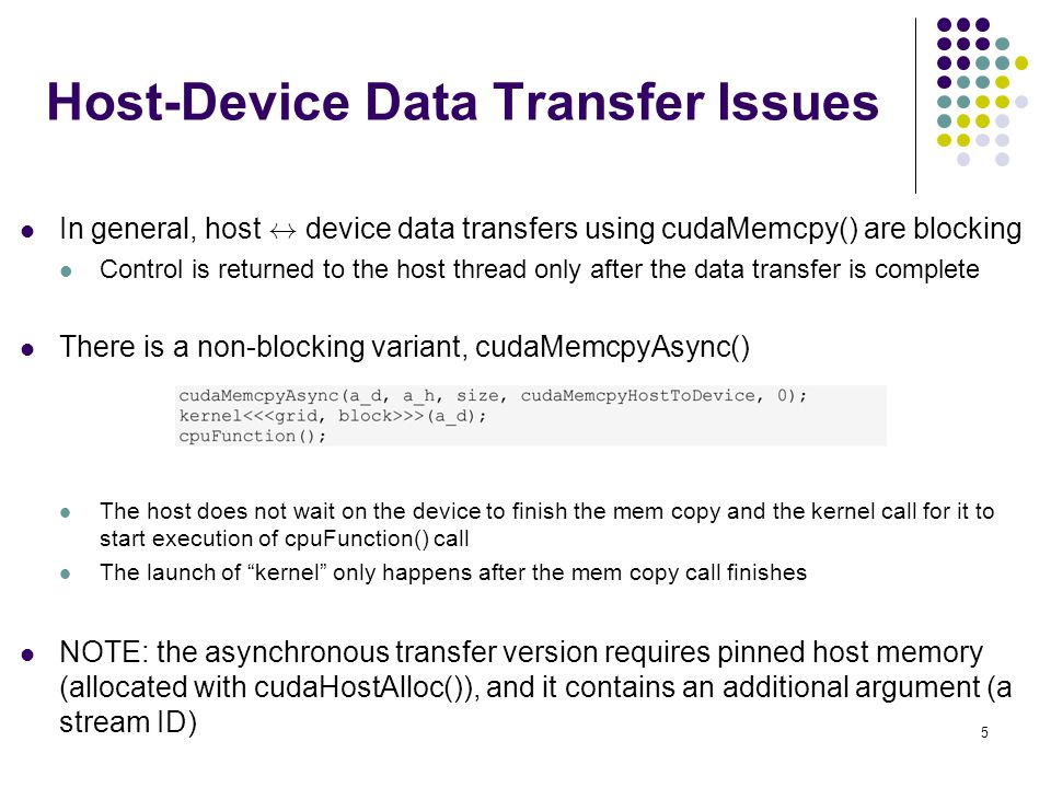 Host-Device Data Transfer Issues In general, host $ device data transfers using cudaMemcpy() are blocking Control is returned to the host thread only after the data transfer is complete There is a non-blocking variant, cudaMemcpyAsync() The host does not wait on the device to finish the mem copy and the kernel call for it to start execution of cpuFunction() call The launch of kernel only happens after the mem copy call finishes NOTE: the asynchronous transfer version requires pinned host memory (allocated with cudaHostAlloc()), and it contains an additional argument (a stream ID) 5