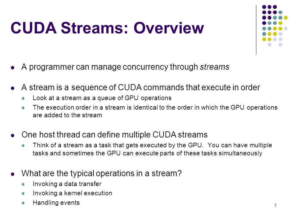 CUDA Streams: Overview A programmer can manage concurrency through streams A stream is a sequence of CUDA commands that execute in order Look at a stream as a queue of GPU operations The execution order in a stream is identical to the order in which the GPU operations are added to the stream One host thread can define multiple CUDA streams Think of a stream as a task that gets executed by the GPU.