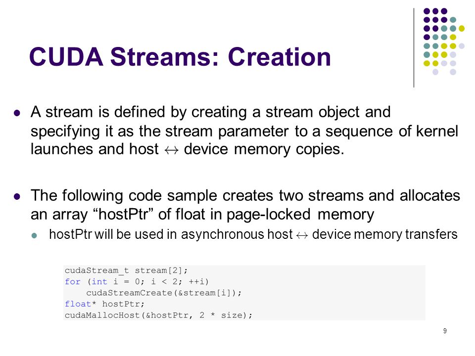 CUDA Streams: Creation A stream is defined by creating a stream object and specifying it as the stream parameter to a sequence of kernel launches and host $ device memory copies.